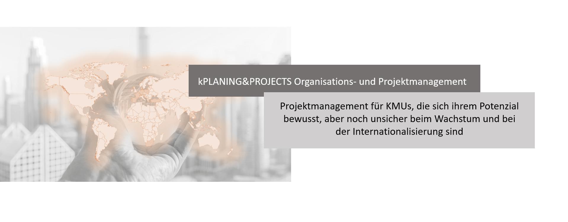 kPLANING&PROJECTS Organisations- und Projektmanagement. Projektmanagement für KMU's, die sich ihrem Potenzial bewusst, aber noch unsicher beim Wachstum und bei der Internationalisierung sind.